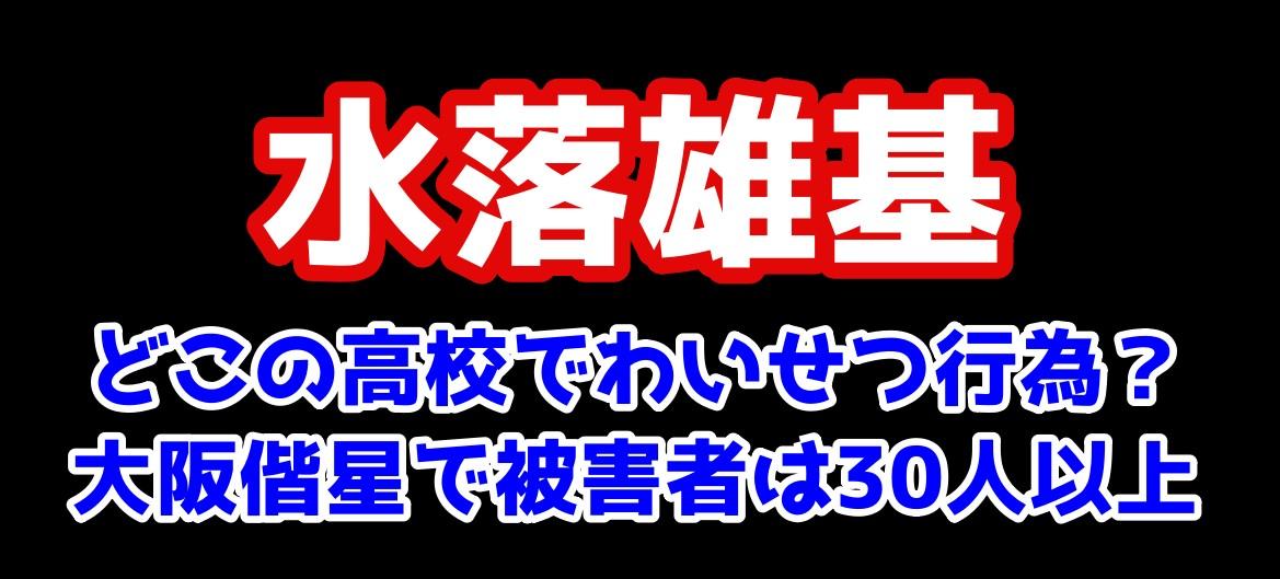 水落雄基 どこの高校でわいせつ行為?大阪偕星で被害者は30人以上