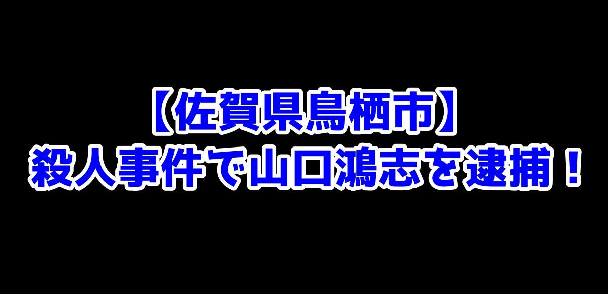【佐賀県鳥栖市】殺人事件で山口鴻志を逮捕!